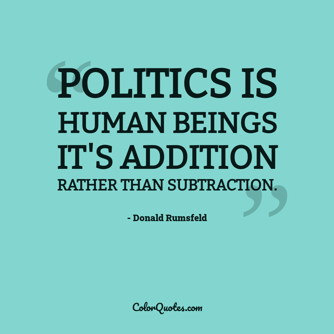 Politics is human beings it's addition rather than subtraction.