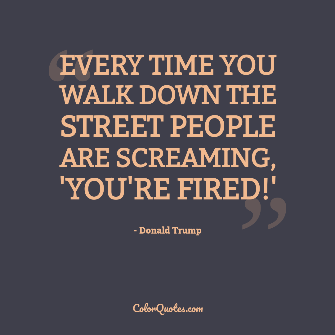 Every time you walk down the street people are screaming, 'You're fired!'
