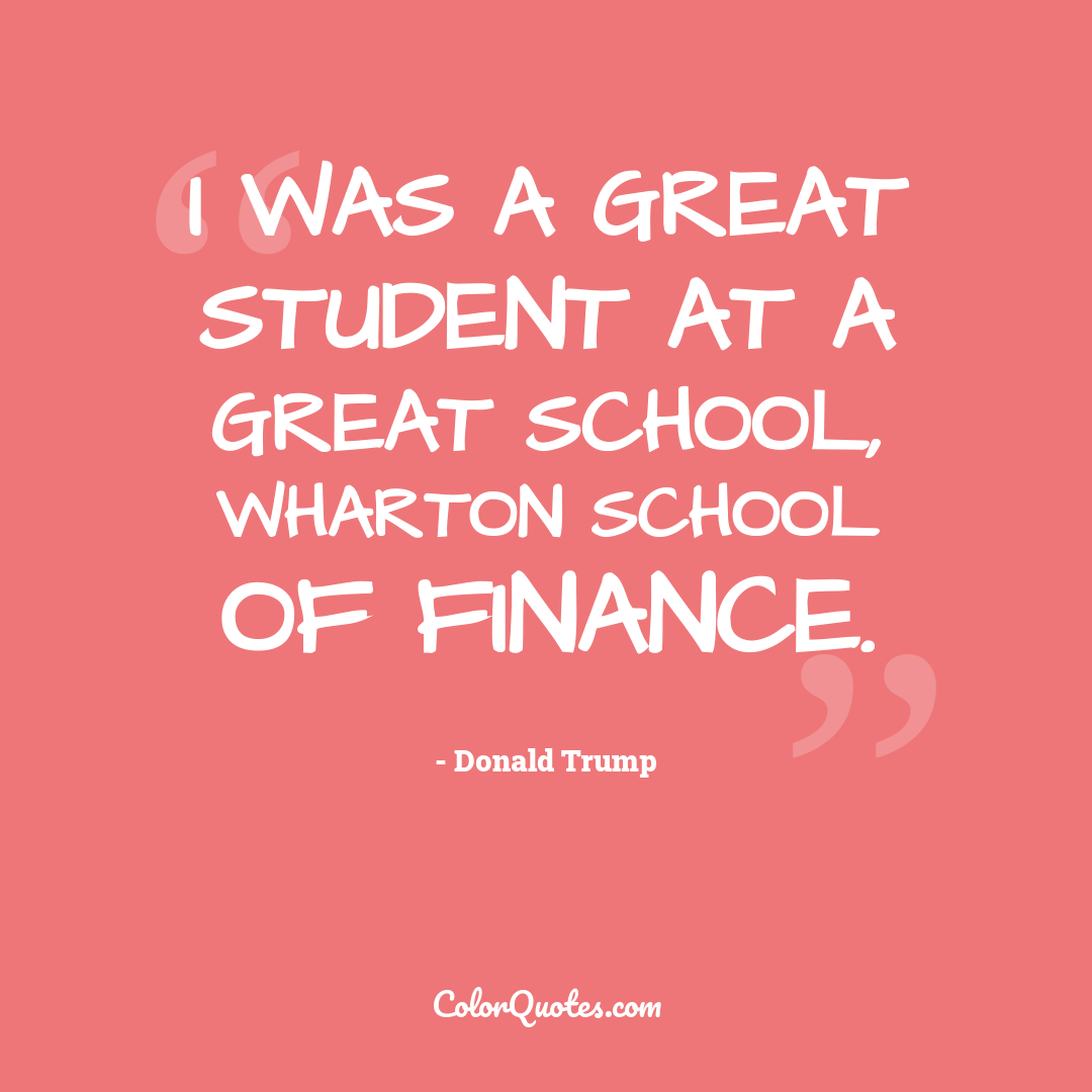 I was a great student at a great school, Wharton School of Finance.