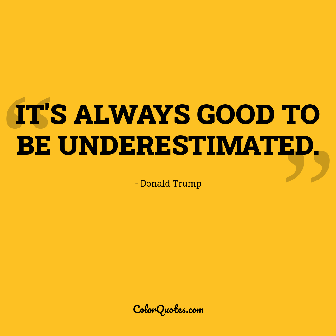 It's always good to be underestimated.