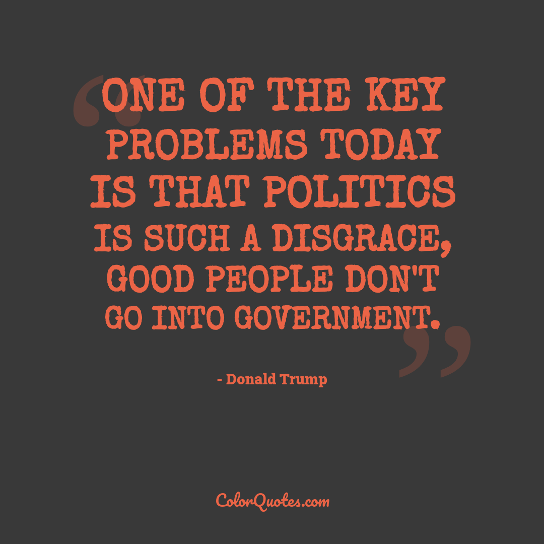 One of the key problems today is that politics is such a disgrace, good people don't go into government.
