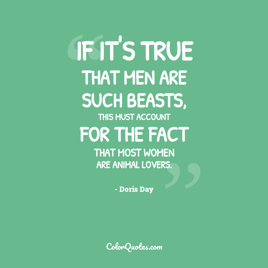 If it's true that men are such beasts, this must account for the fact that most women are animal lovers.