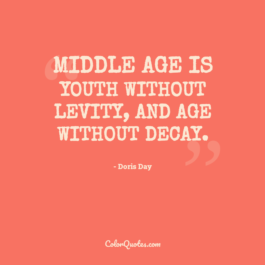 Middle age is youth without levity, and age without decay.