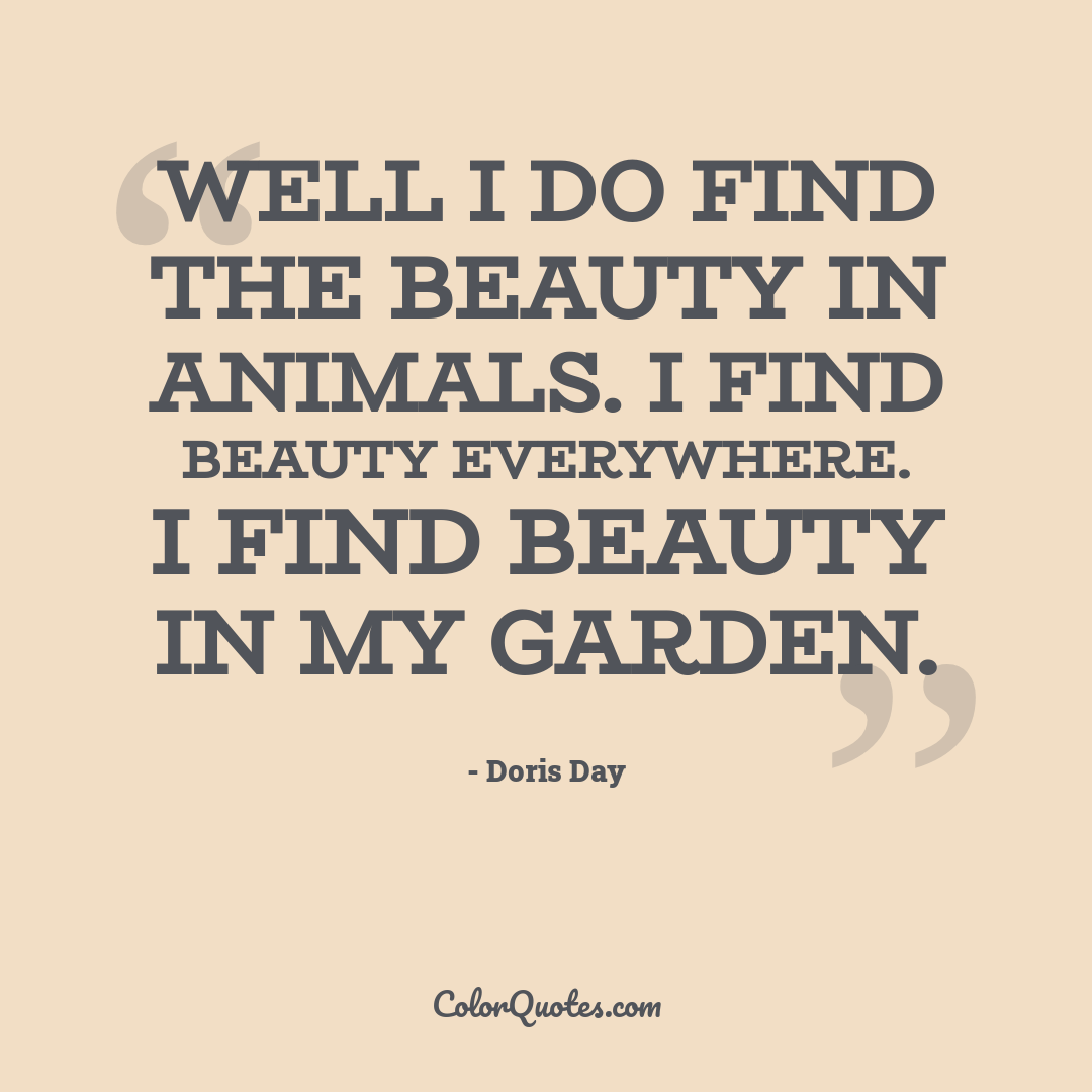 Well I do find the beauty in animals. I find beauty everywhere. I find beauty in my garden.