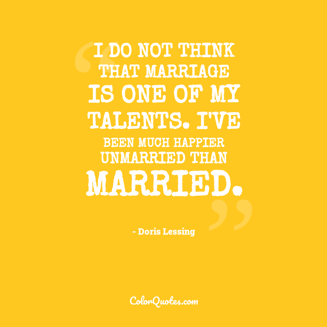 I do not think that marriage is one of my talents. I've been much happier unmarried than married.