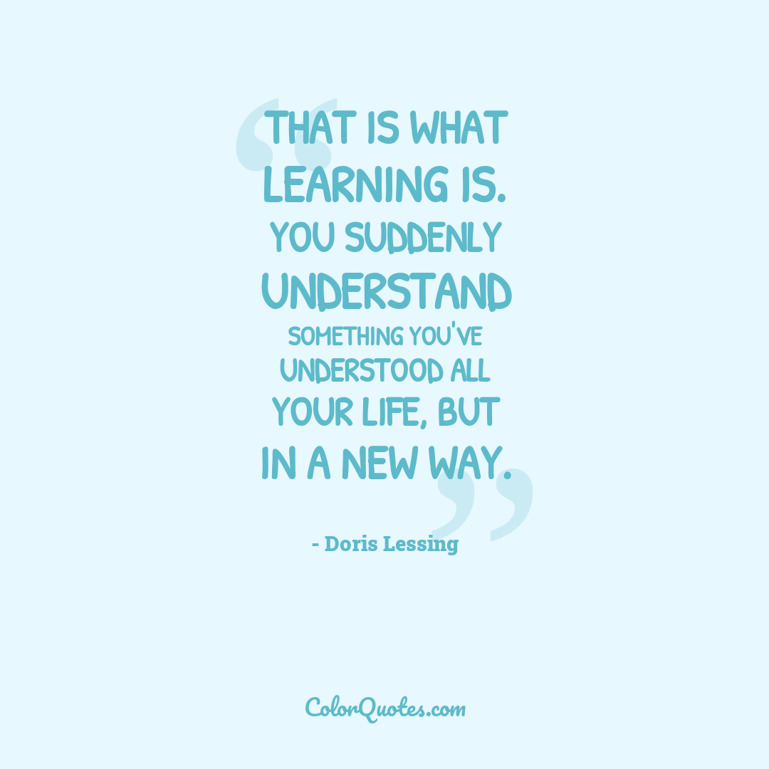 That is what learning is. You suddenly understand something you've understood all your life, but in a new way.