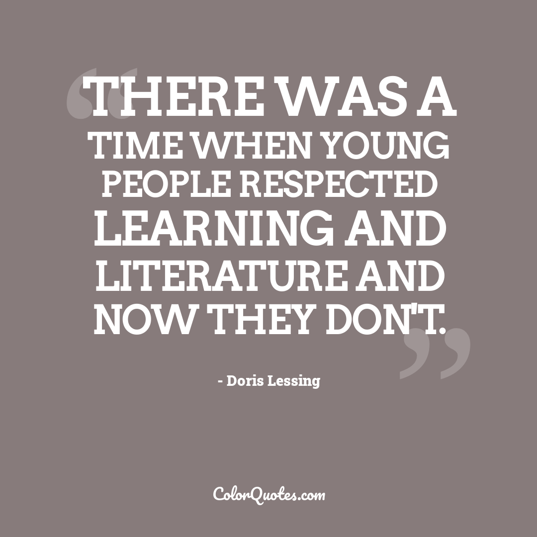 There was a time when young people respected learning and literature and now they don't.