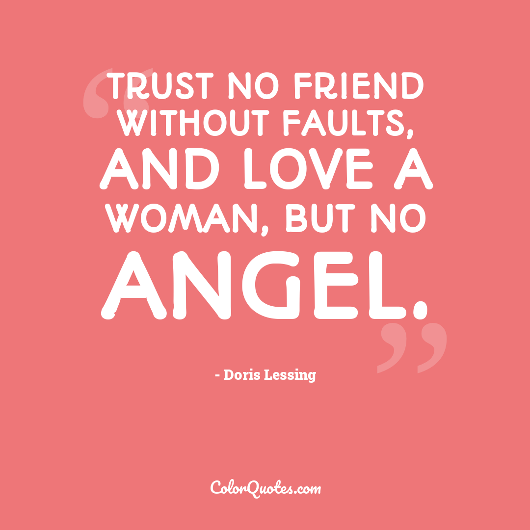 Trust no friend without faults, and love a woman, but no angel.