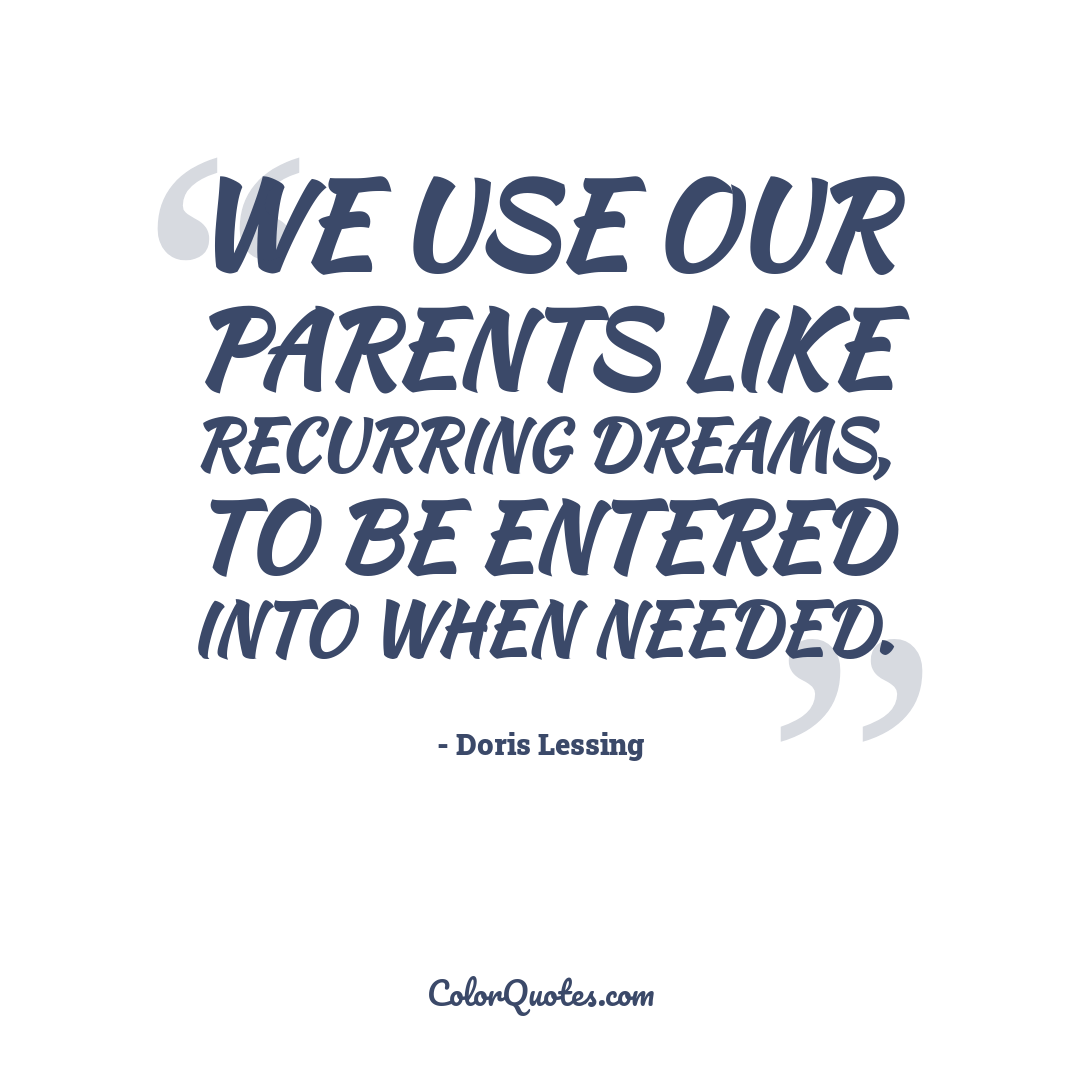 We use our parents like recurring dreams, to be entered into when needed.
