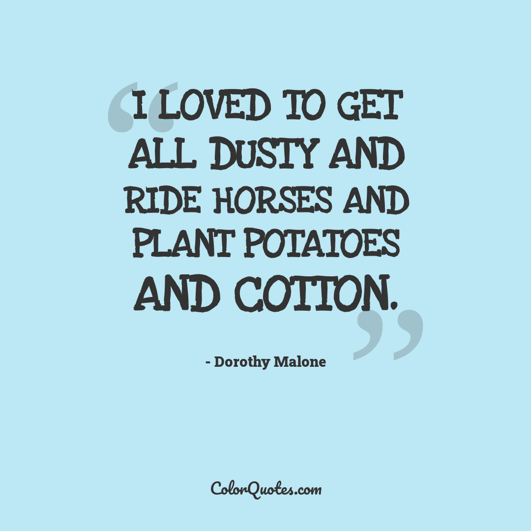 I loved to get all dusty and ride horses and plant potatoes and cotton.