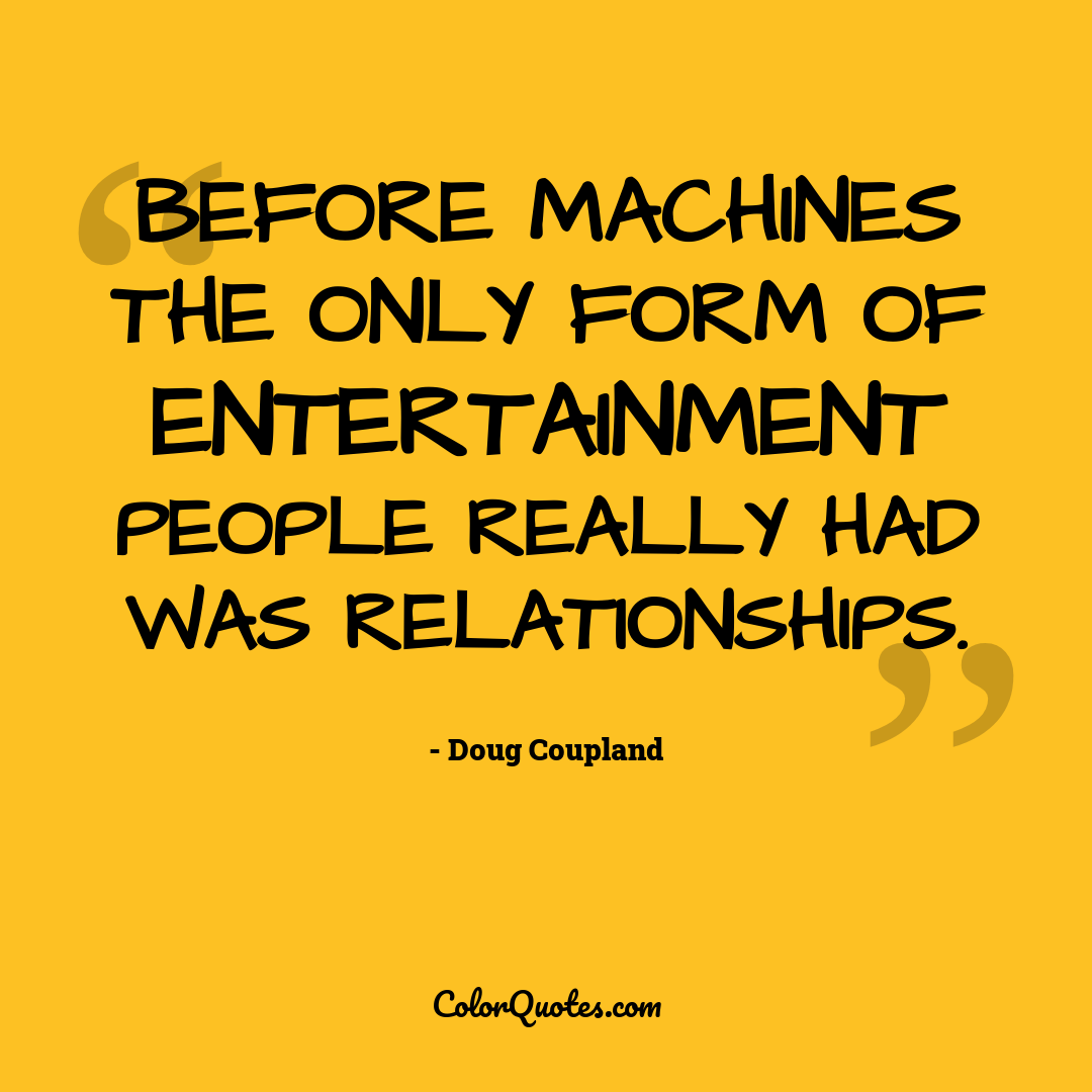 Before machines the only form of entertainment people really had was relationships.