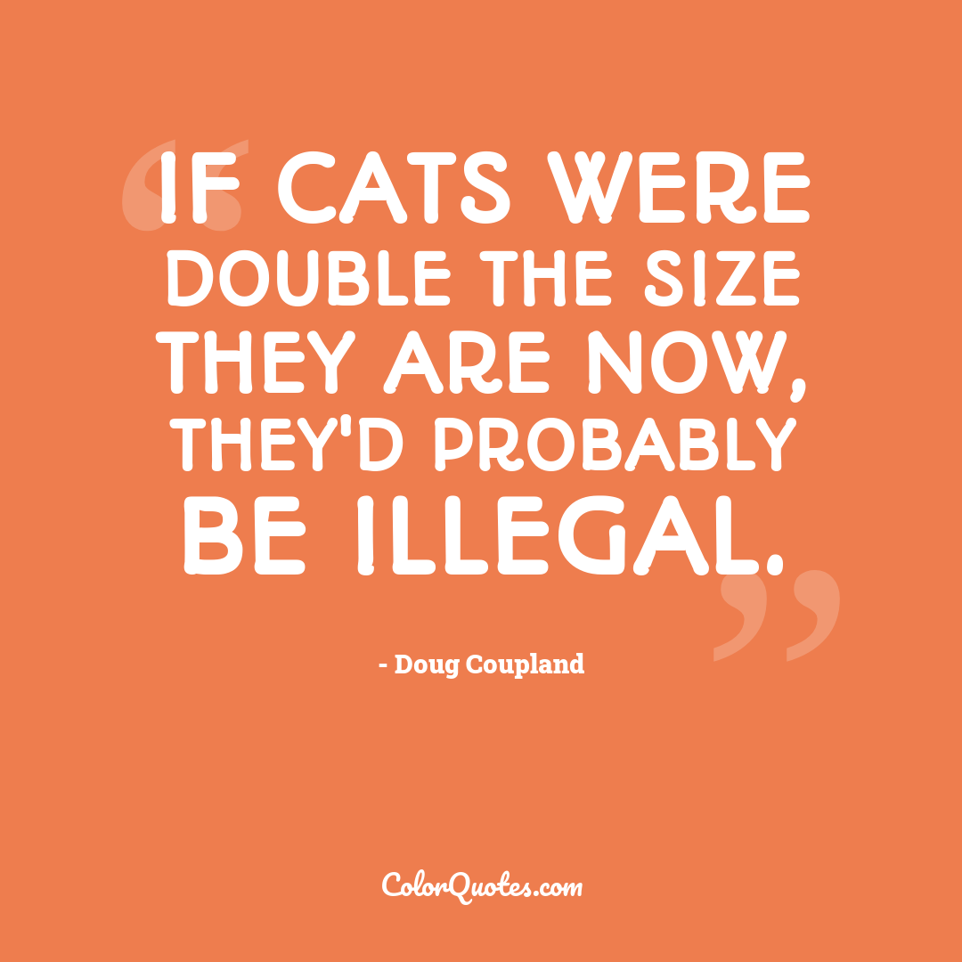If cats were double the size they are now, they'd probably be illegal.