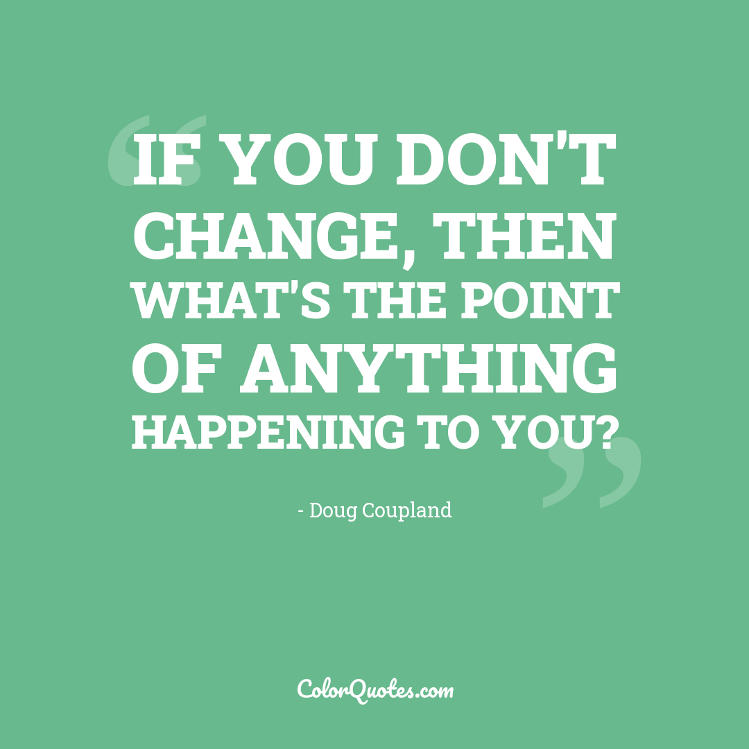 If you don't change, then what's the point of anything happening to you?