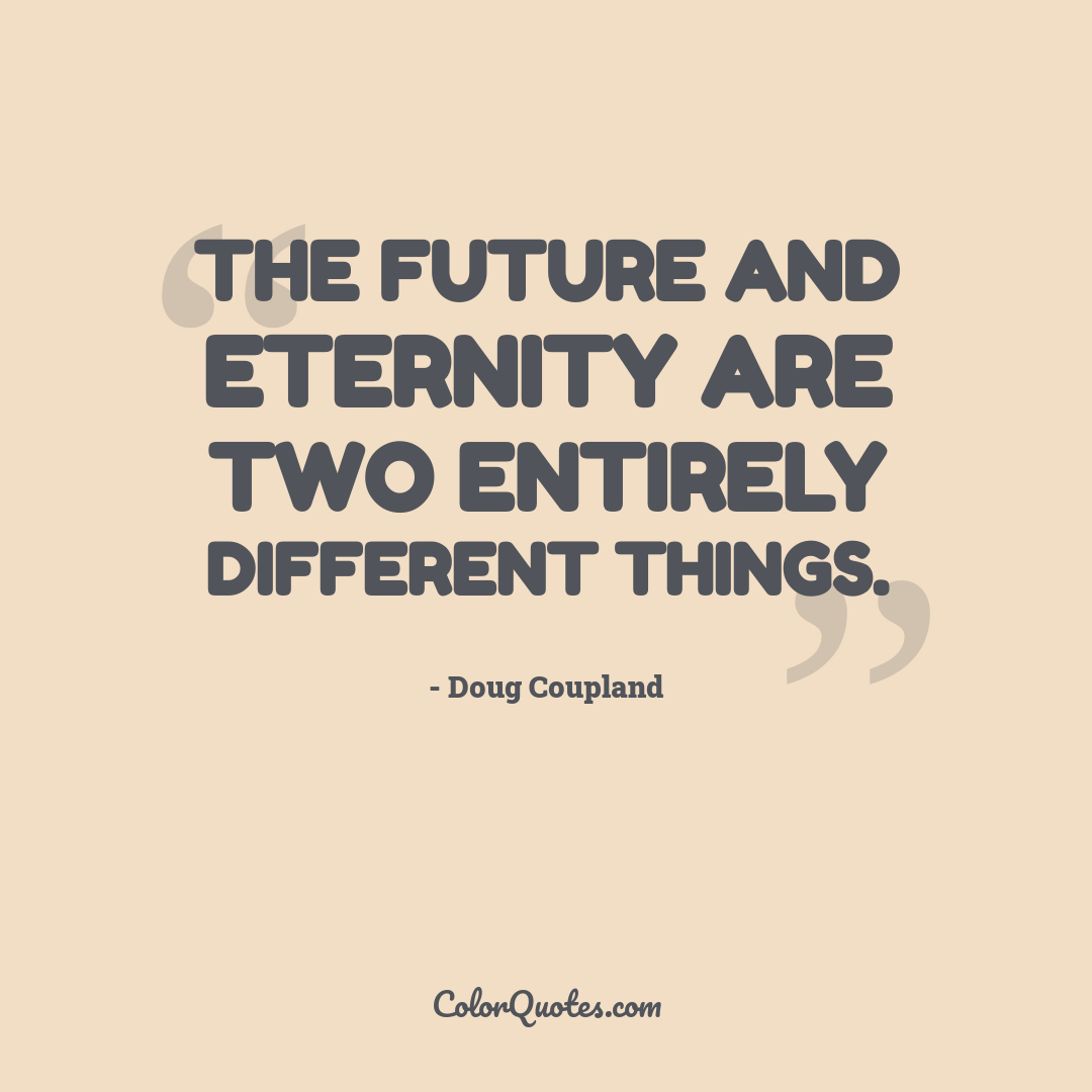 The future and eternity are two entirely different things.