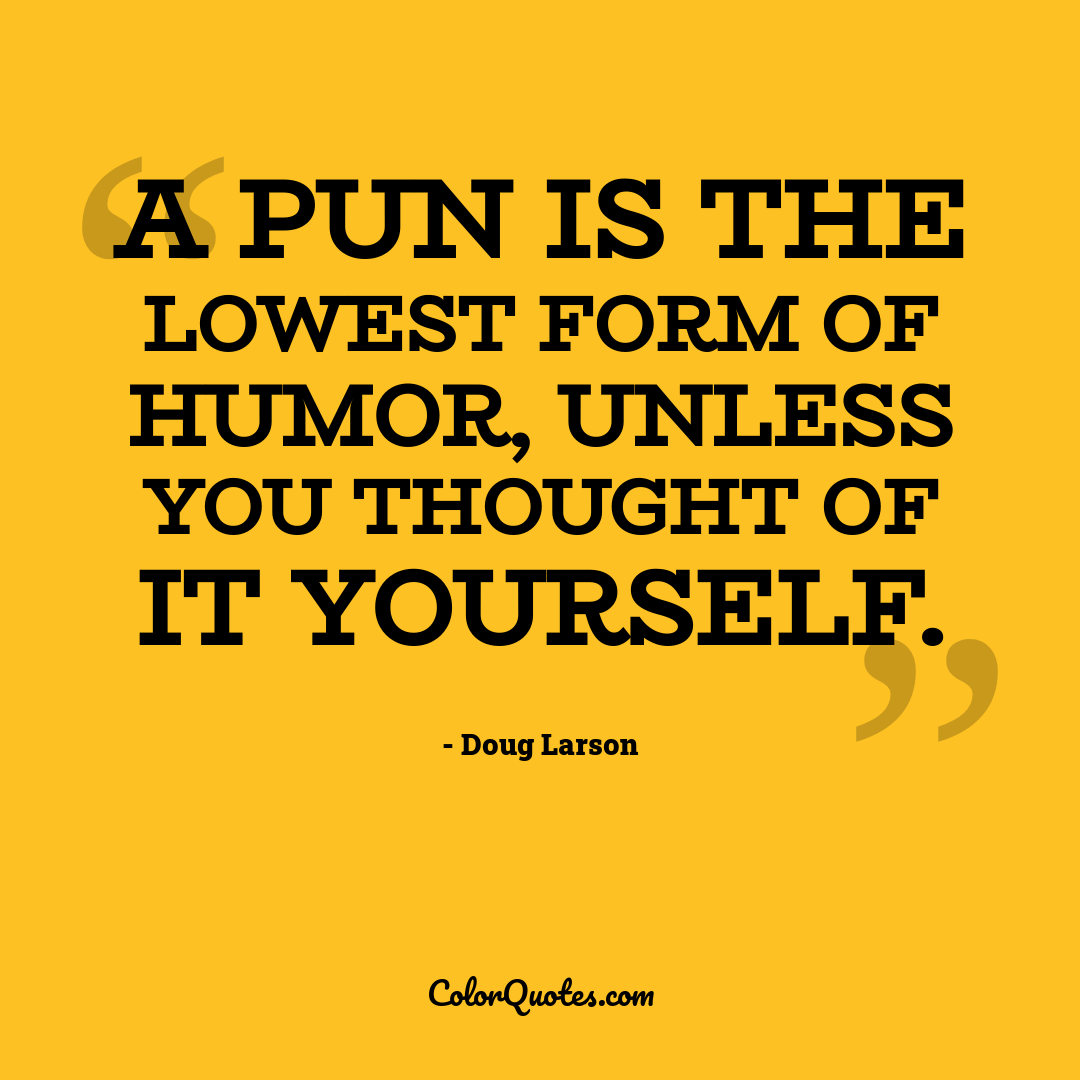 A pun is the lowest form of humor, unless you thought of it yourself.