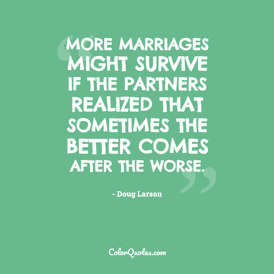 More marriages might survive if the partners realized that sometimes the better comes after the worse.