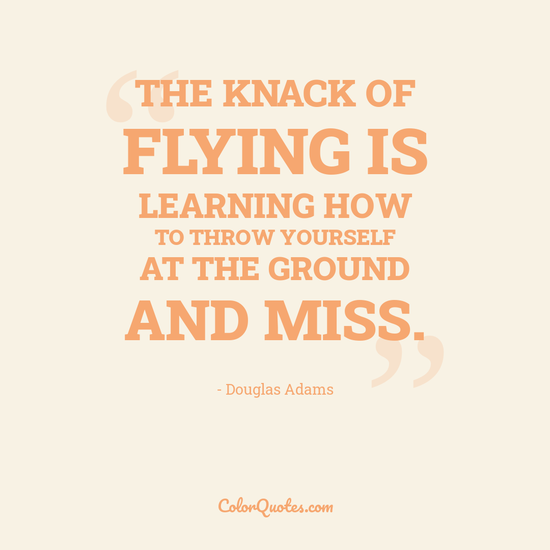 The knack of flying is learning how to throw yourself at the ground and miss.