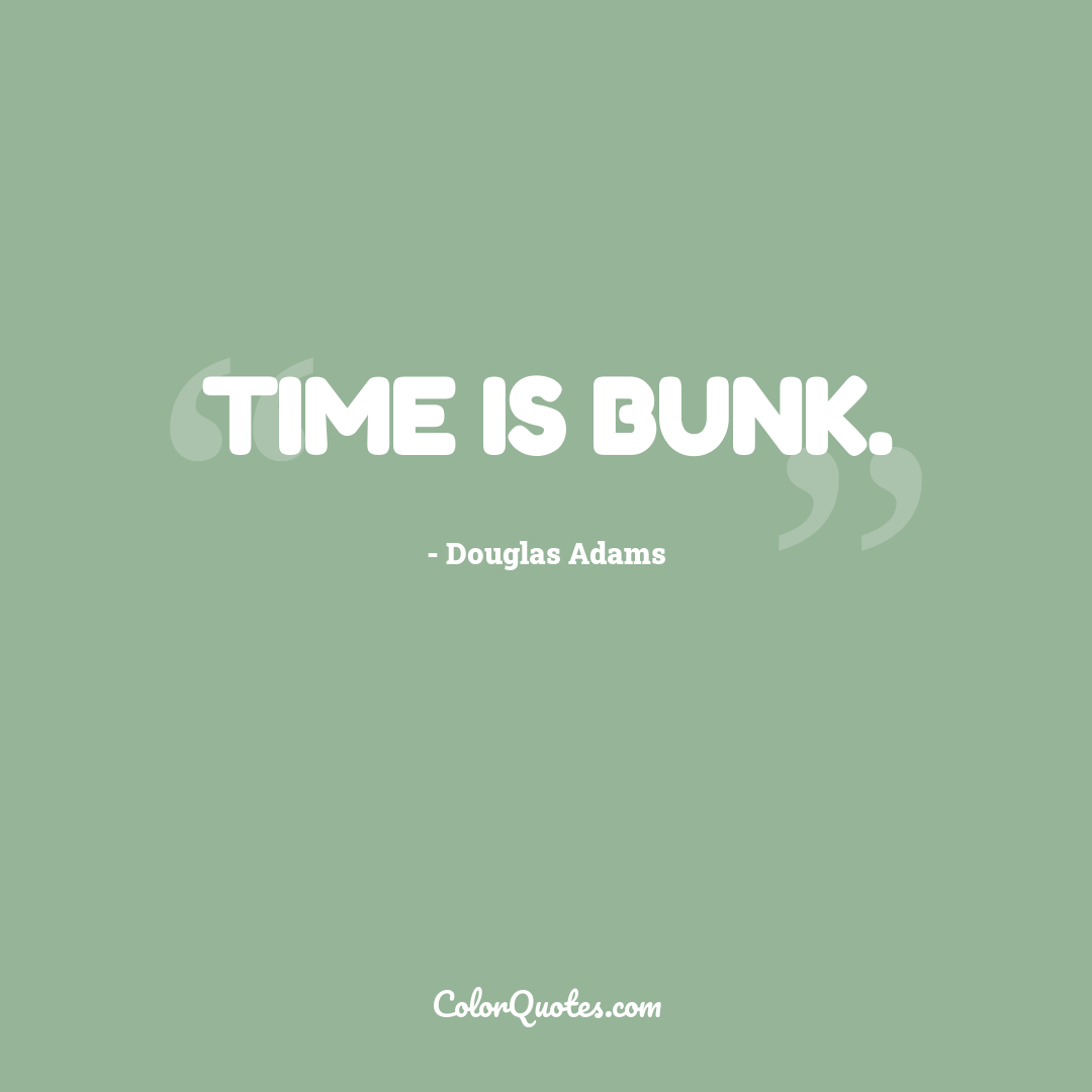 Time is bunk. by Douglas Adams
