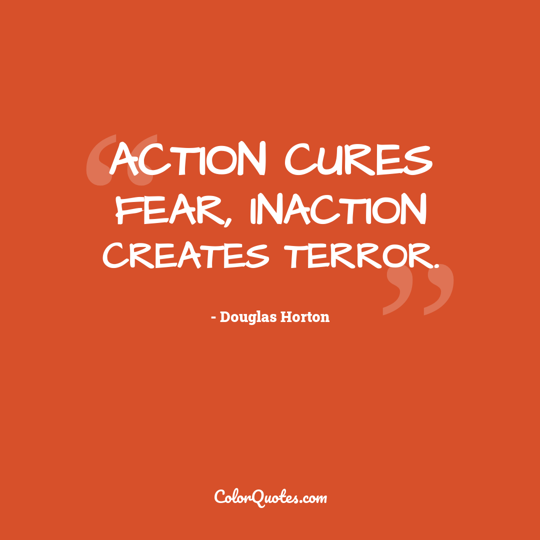 Action cures fear, inaction creates terror.