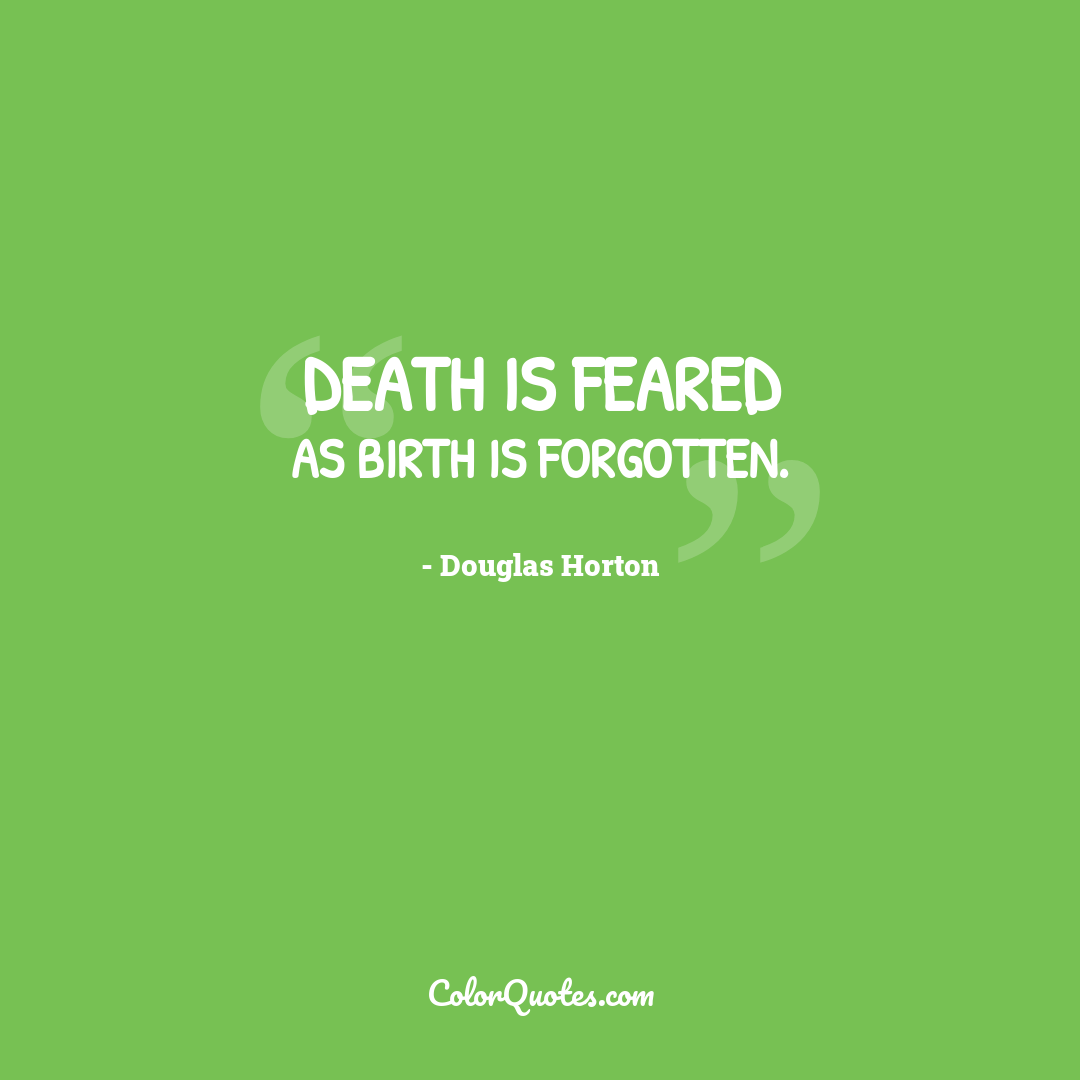 Death is feared as birth is forgotten.