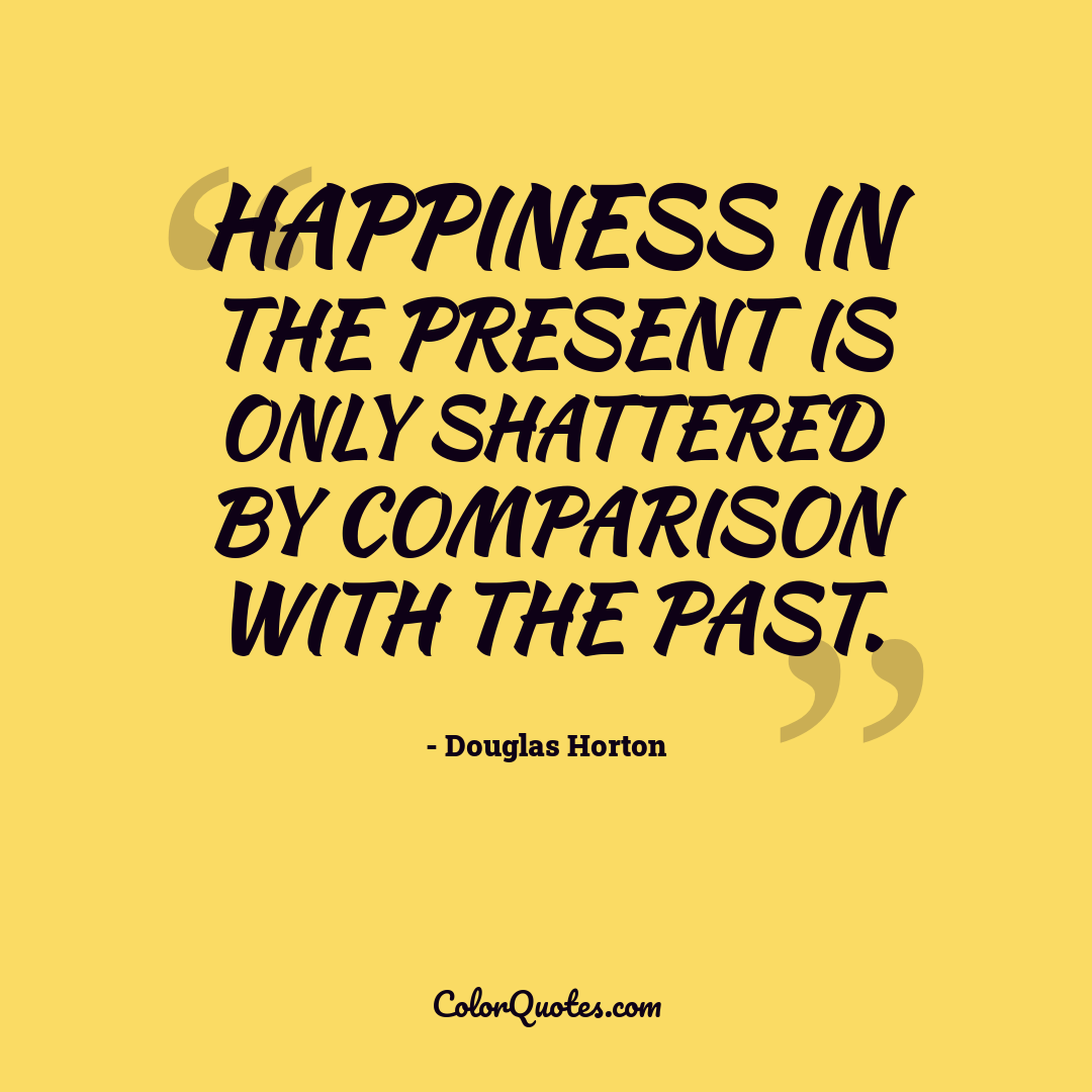 Happiness in the present is only shattered by comparison with the past.