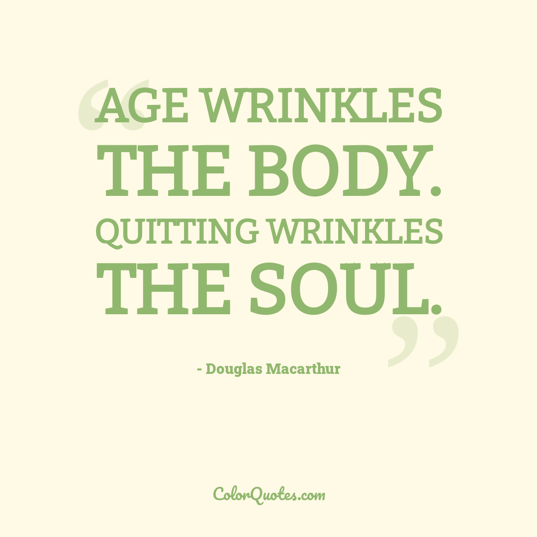 Age wrinkles the body. Quitting wrinkles the soul.