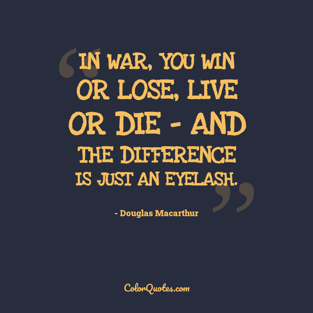 In war, you win or lose, live or die - and the difference is just an eyelash.