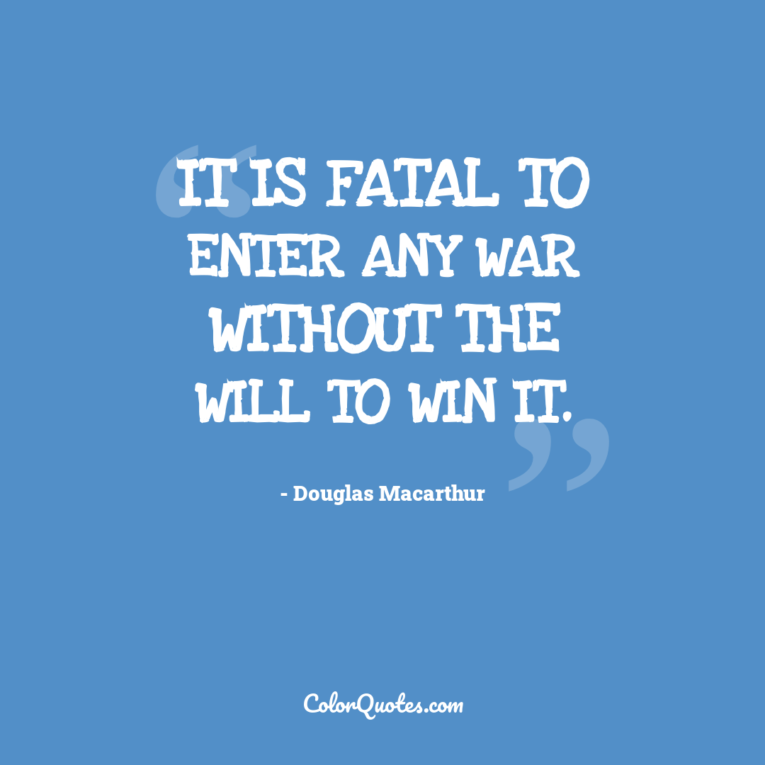 It is fatal to enter any war without the will to win it.