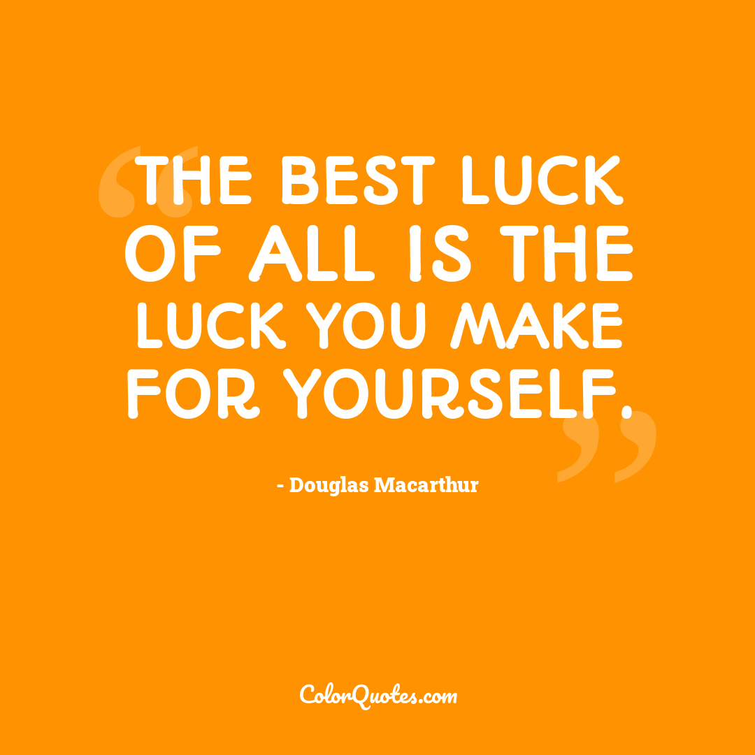 The best luck of all is the luck you make for yourself.