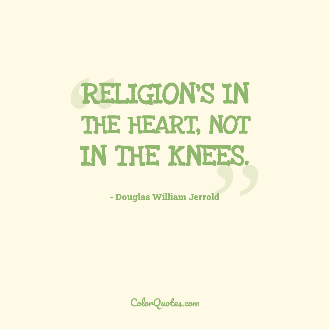 Religion's in the heart, not in the knees.