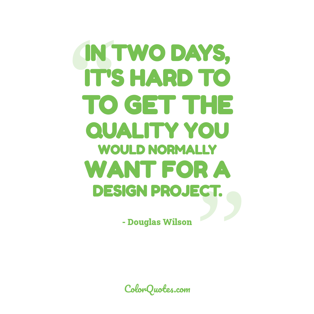 In two days, it's hard to to get the quality you would normally want for a design project.