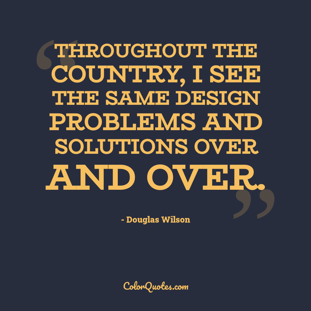 Throughout the country, I see the same design problems and solutions over and over.