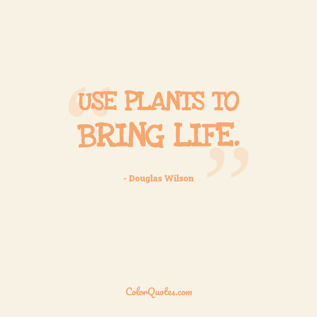 Use plants to bring life.