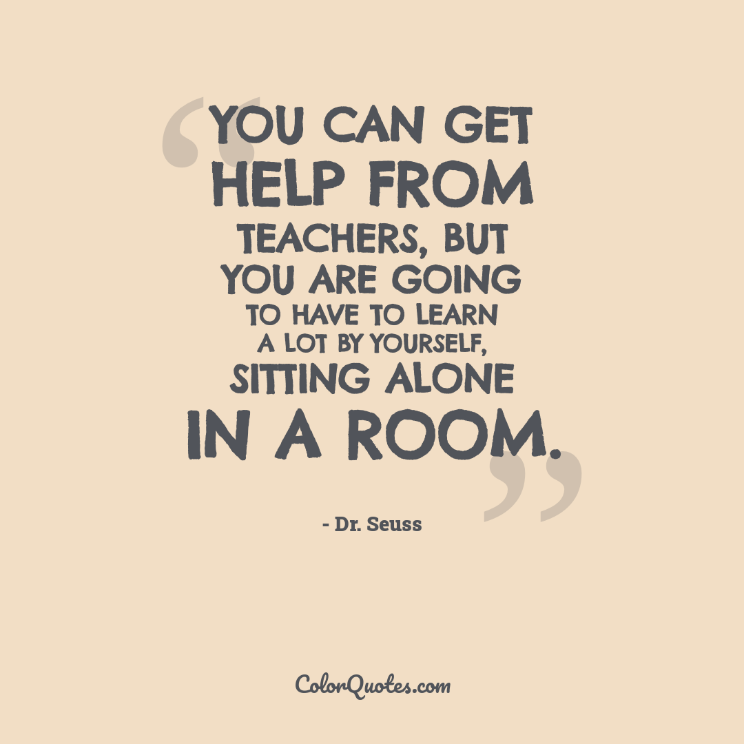 You can get help from teachers, but you are going to have to learn a lot by yourself, sitting alone in a room.
