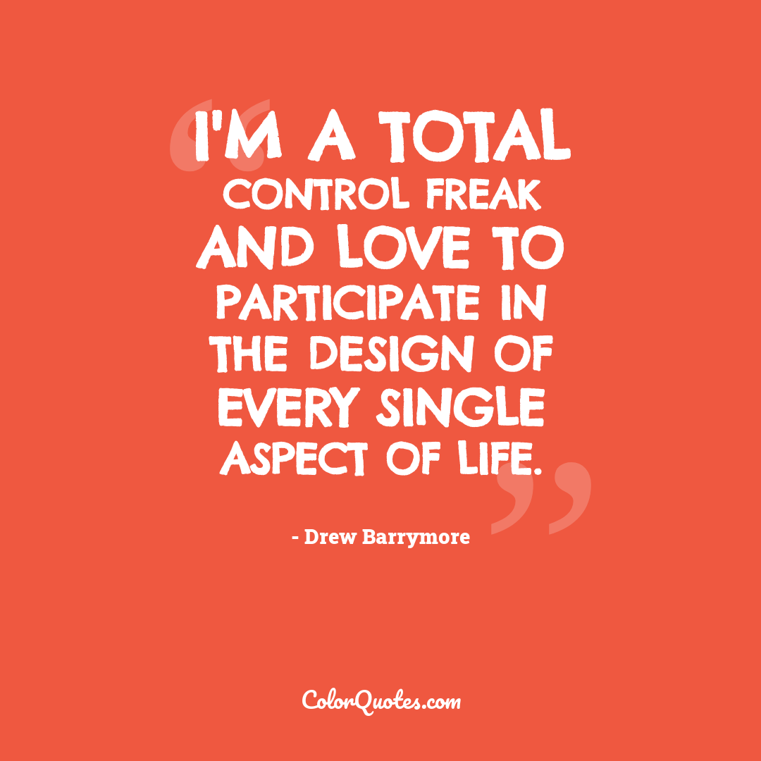 I'm a total control freak and love to participate in the design of every single aspect of life.