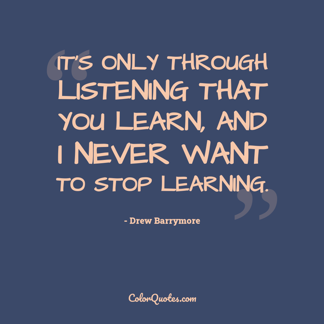 It's only through listening that you learn, and I never want to stop learning.