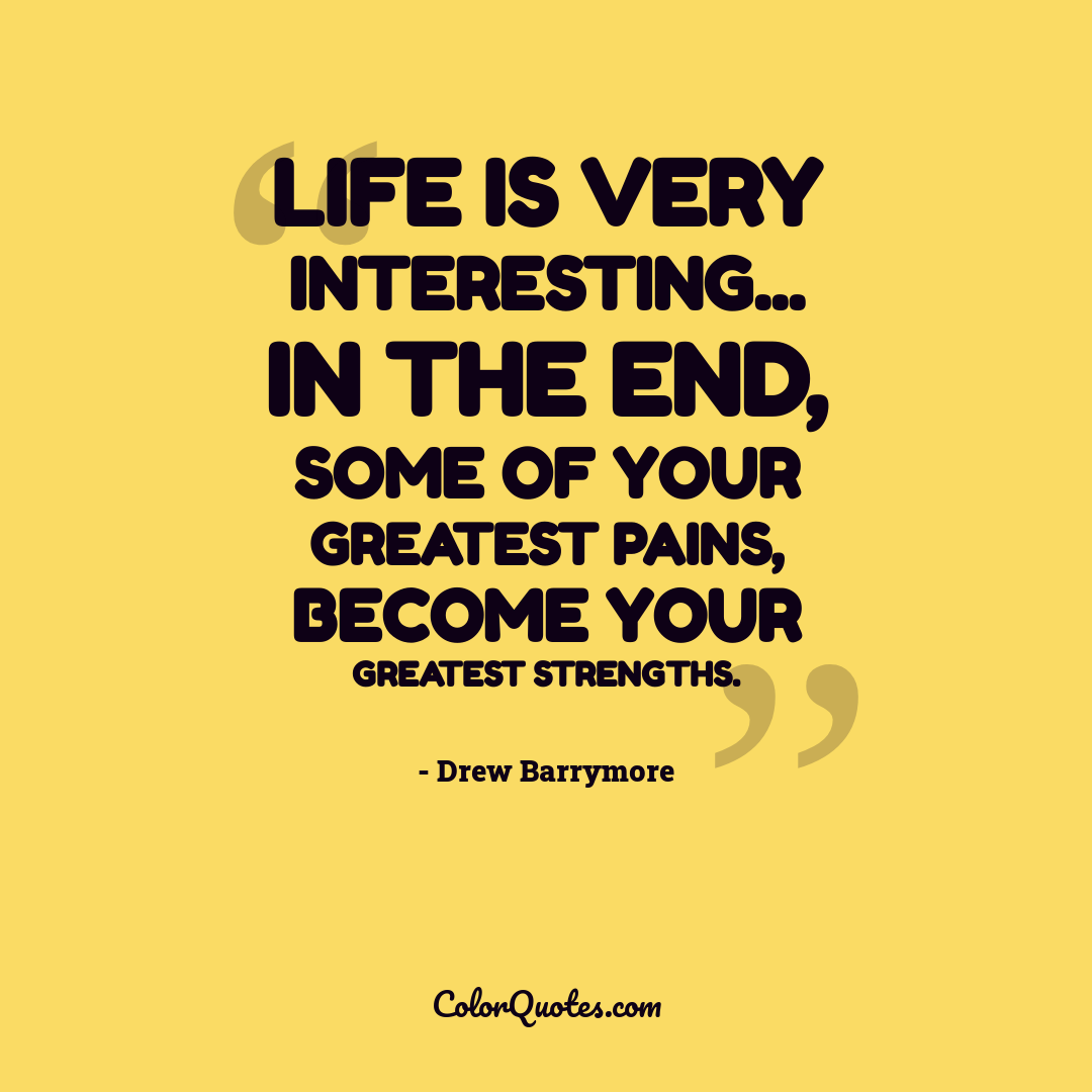Life is very interesting... in the end, some of your greatest pains, become your greatest strengths.