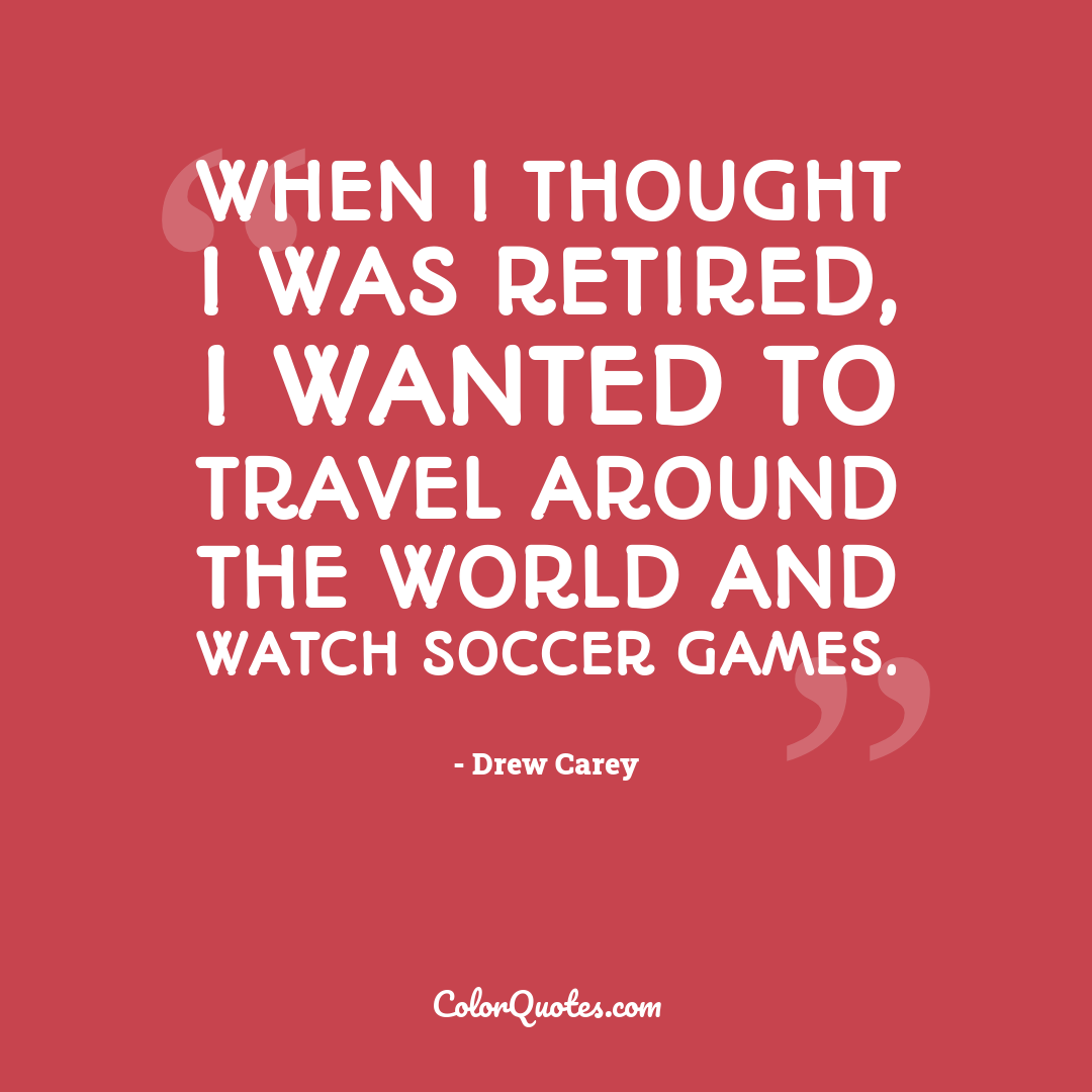 When I thought I was retired, I wanted to travel around the world and watch soccer games.