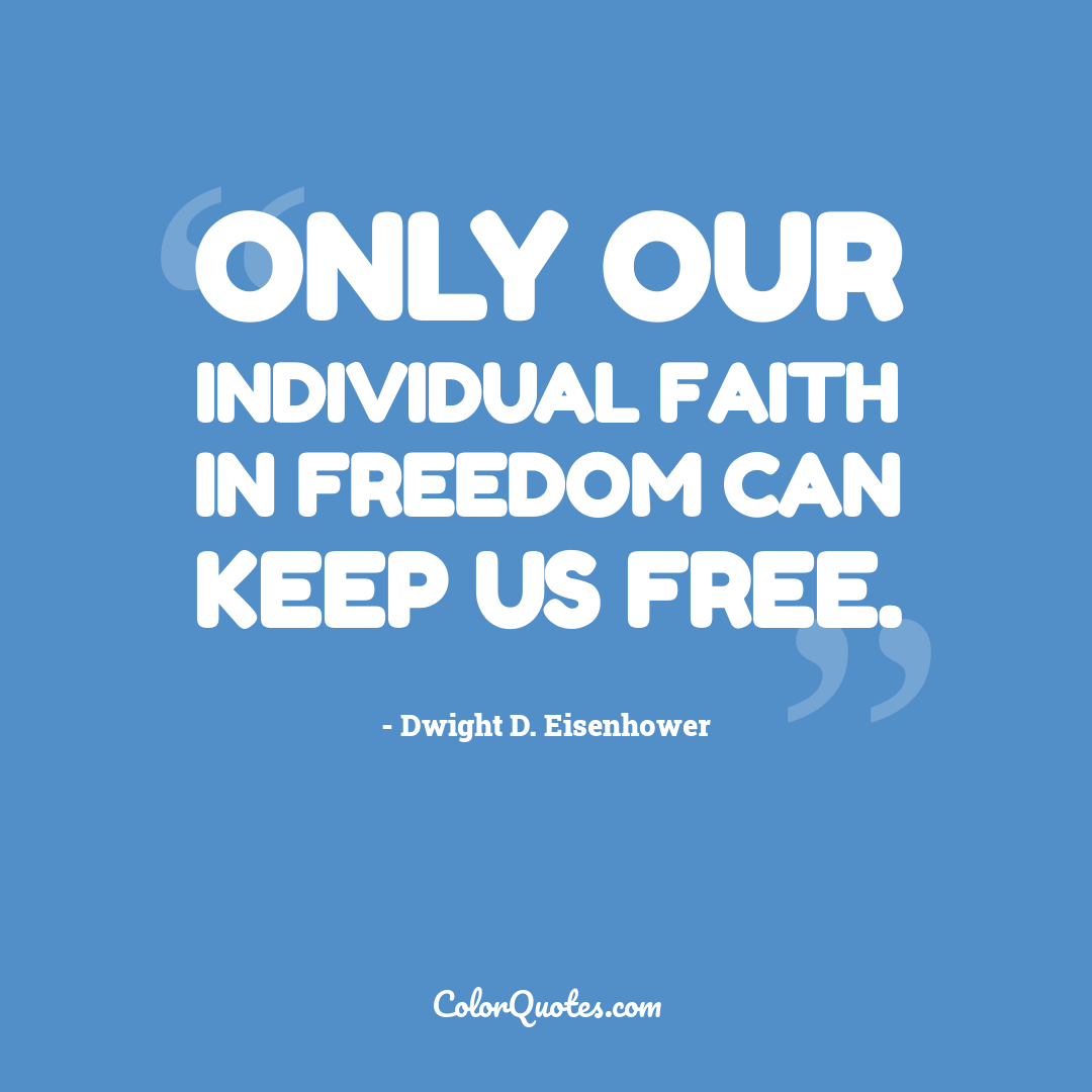 Only our individual faith in freedom can keep us free.