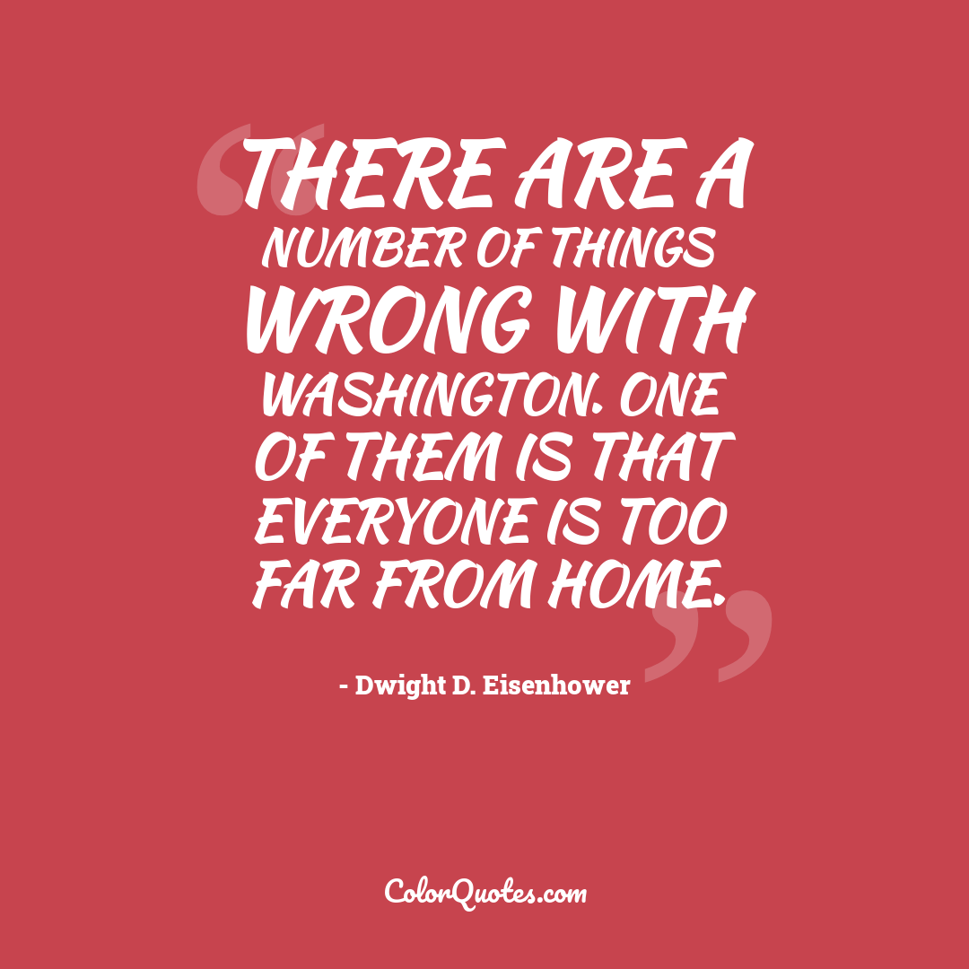 There are a number of things wrong with Washington. One of them is that everyone is too far from home.