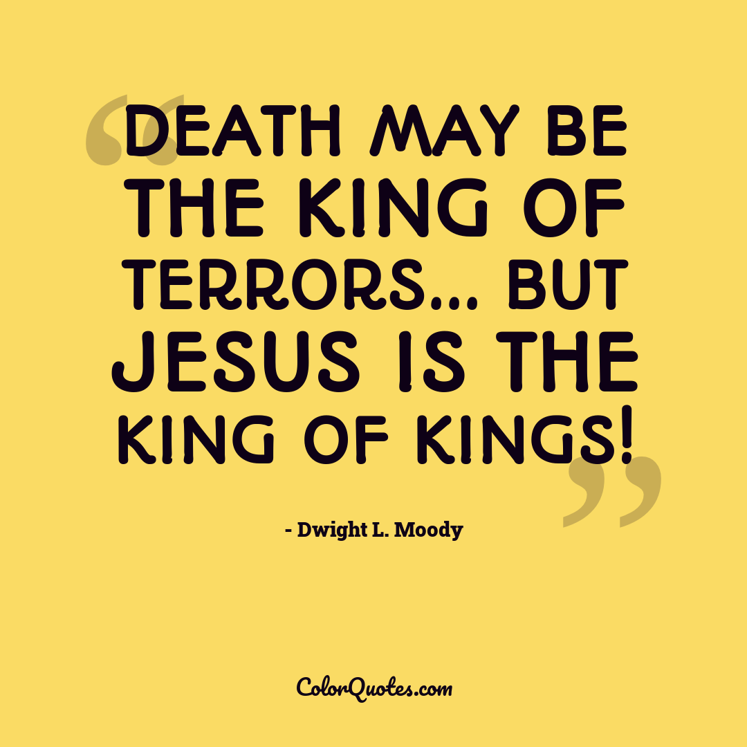 Death may be the King of terrors... but Jesus is the King of kings!