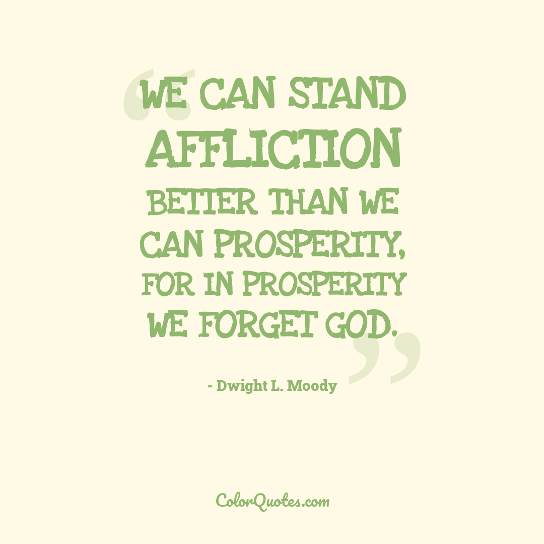 We can stand affliction better than we can prosperity, for in prosperity we forget God.