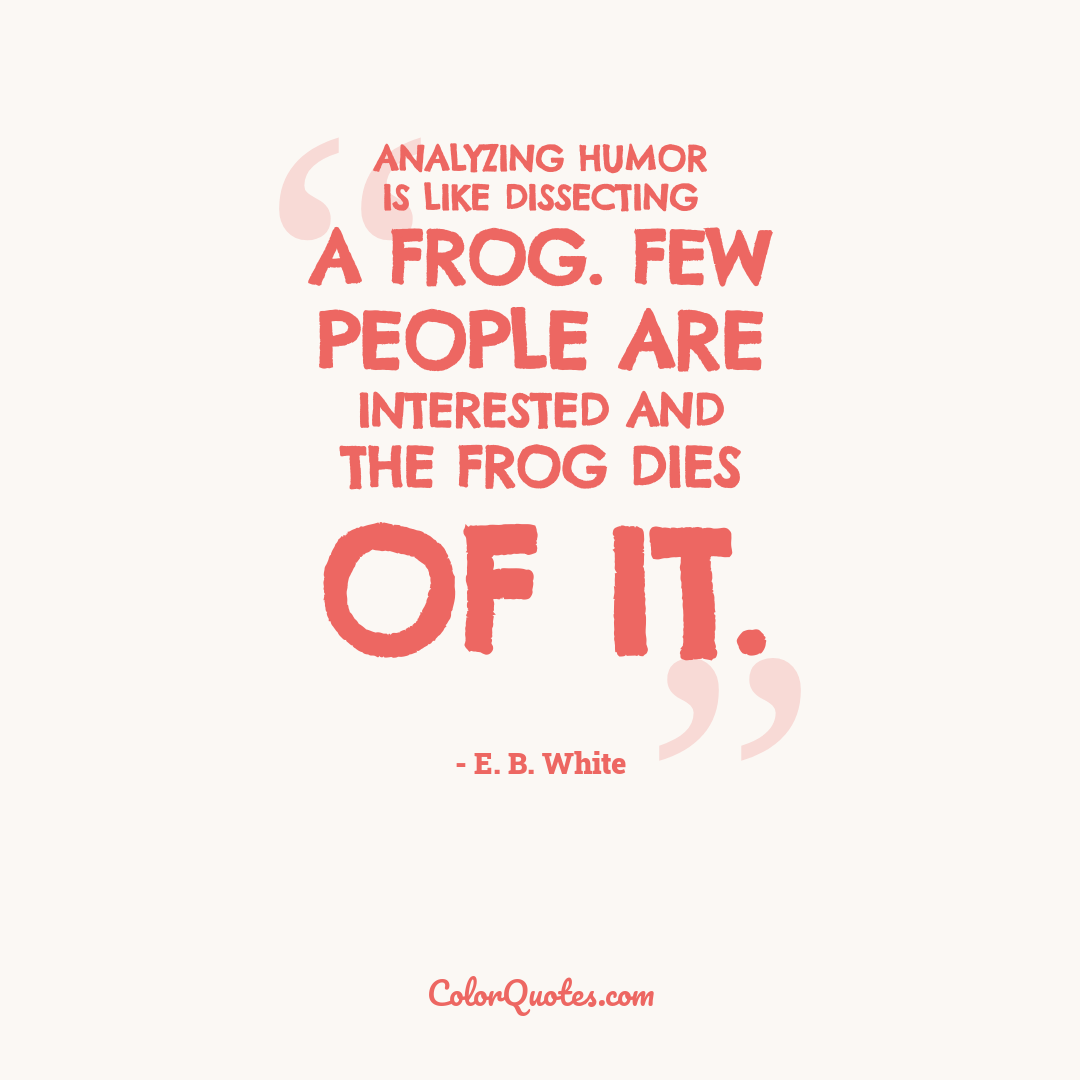 Analyzing humor is like dissecting a frog. Few people are interested and the frog dies of it.