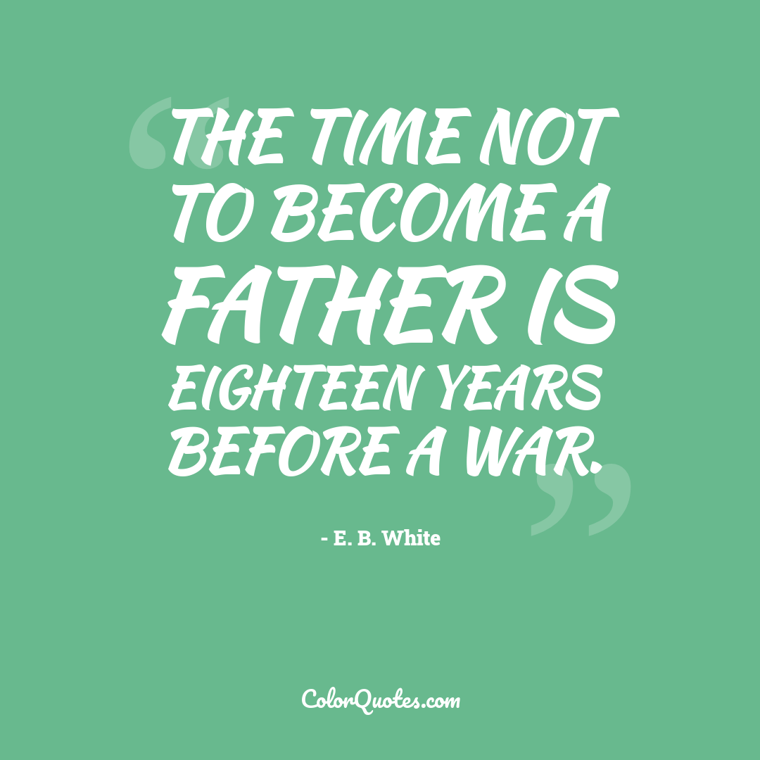 The time not to become a father is eighteen years before a war.