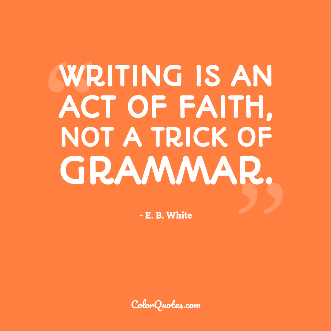 Writing is an act of faith, not a trick of grammar.