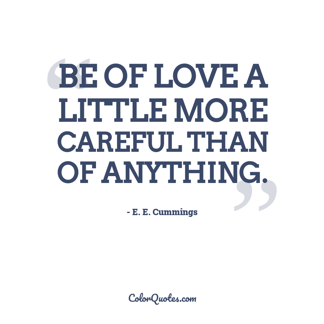Be of love a little more careful than of anything.