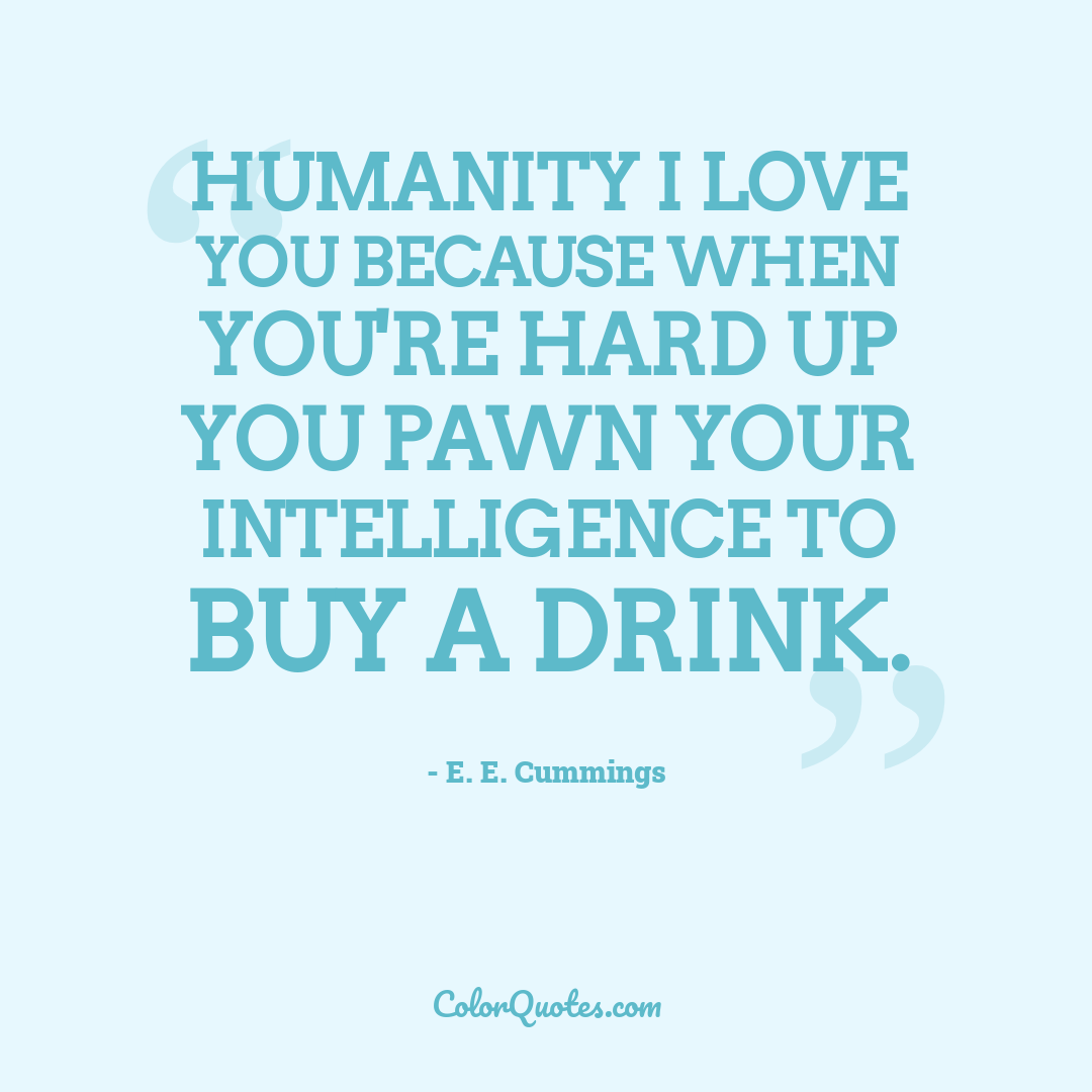 Humanity I love you because when you're hard up you pawn your intelligence to buy a drink.