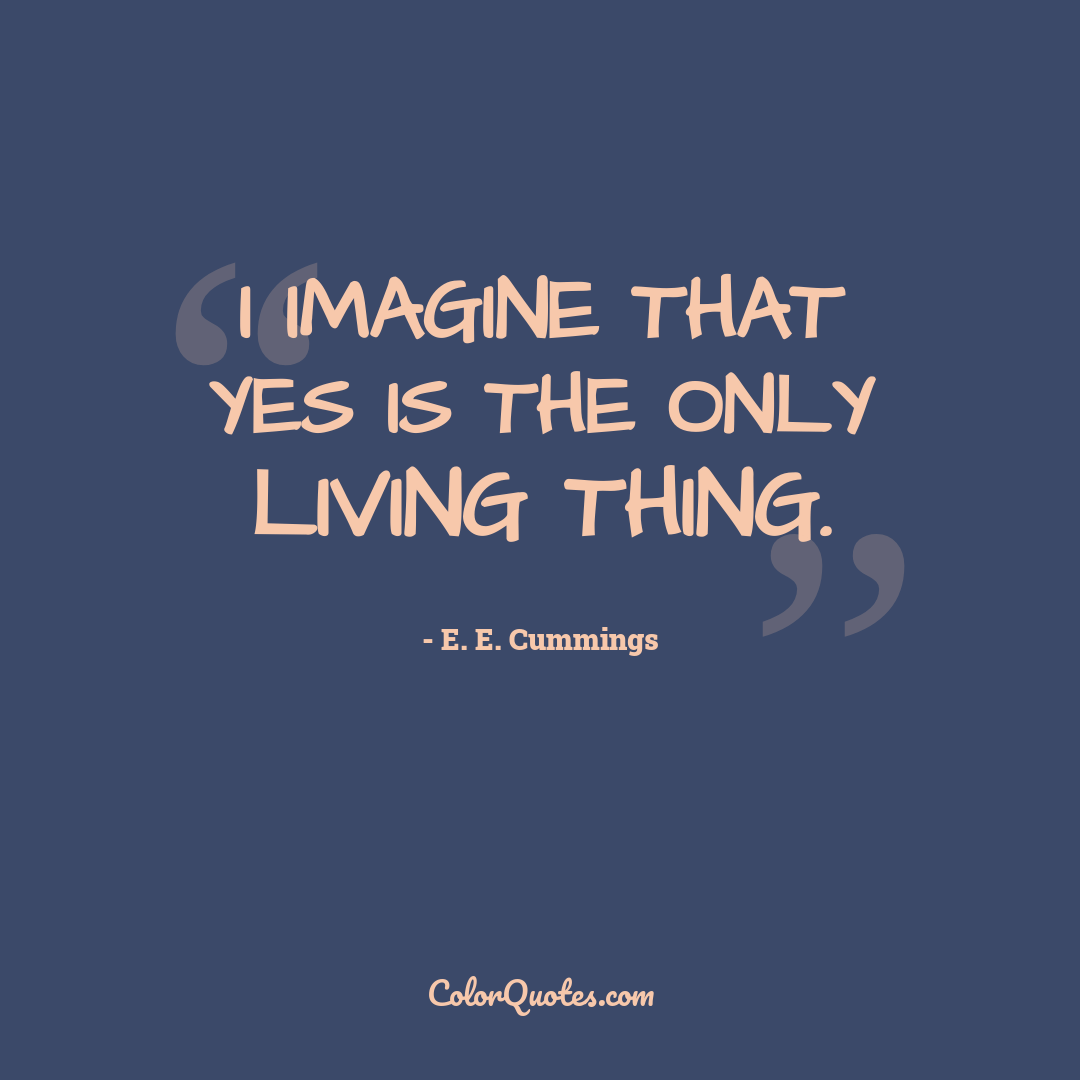 I imagine that yes is the only living thing.