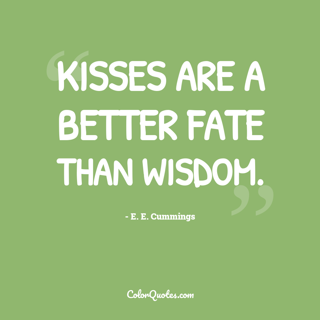 Kisses are a better fate than wisdom.