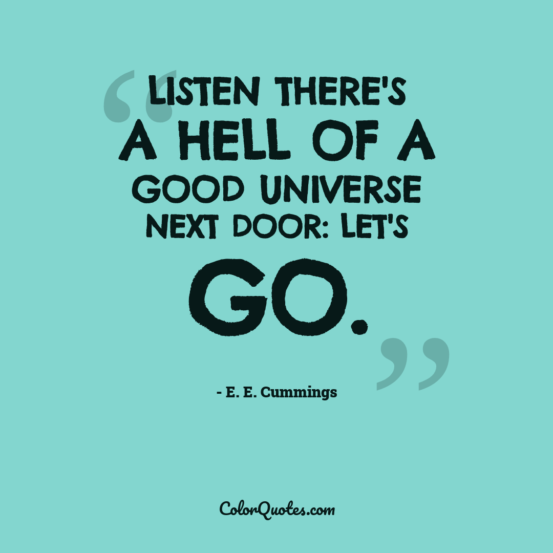 Listen there's a hell of a good universe next door: let's go.